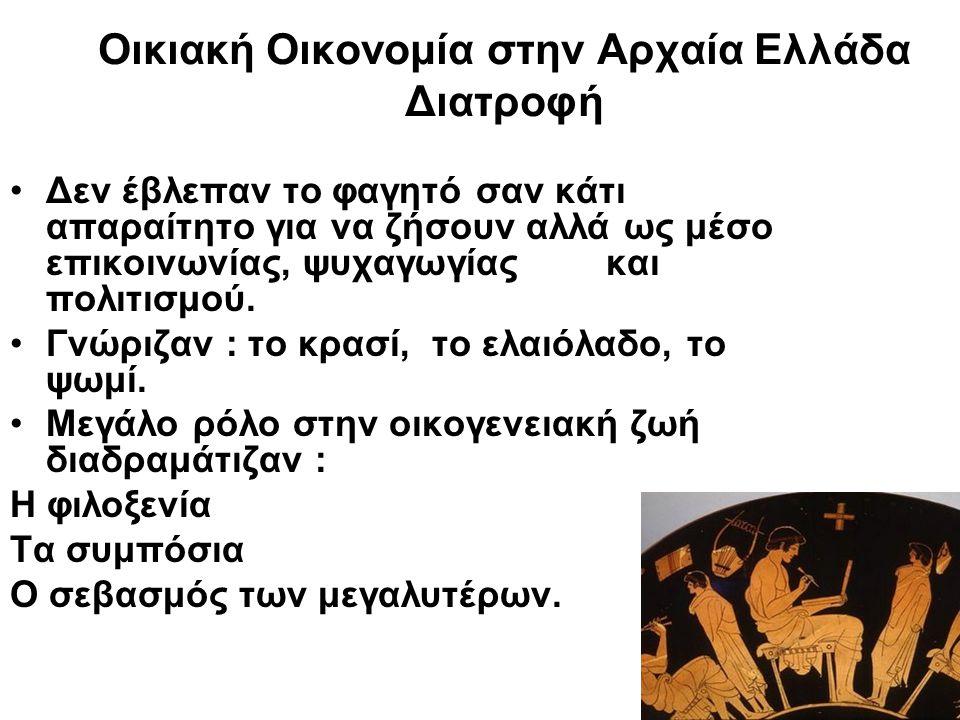 Οικιακή Οικονομία στην Αρχαία Ελλάδα Διατροφή Δεν έβλεπαν το φαγητό σαν κάτι απαραίτητο για να ζήσουν αλλά ως μέσο επικοινωνίας, ψυχαγωγίας και πολιτι