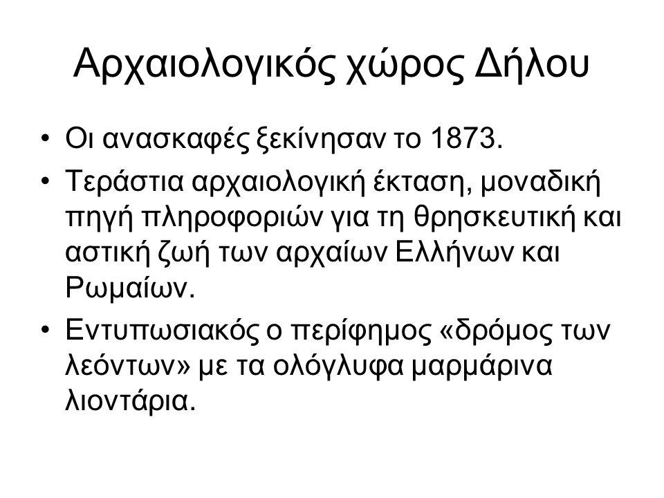 Αρχαιολογικός χώρος Δήλου Οι ανασκαφές ξεκίνησαν το 1873. Τεράστια αρχαιολογική έκταση, μοναδική πηγή πληροφοριών για τη θρησκευτική και αστική ζωή τω