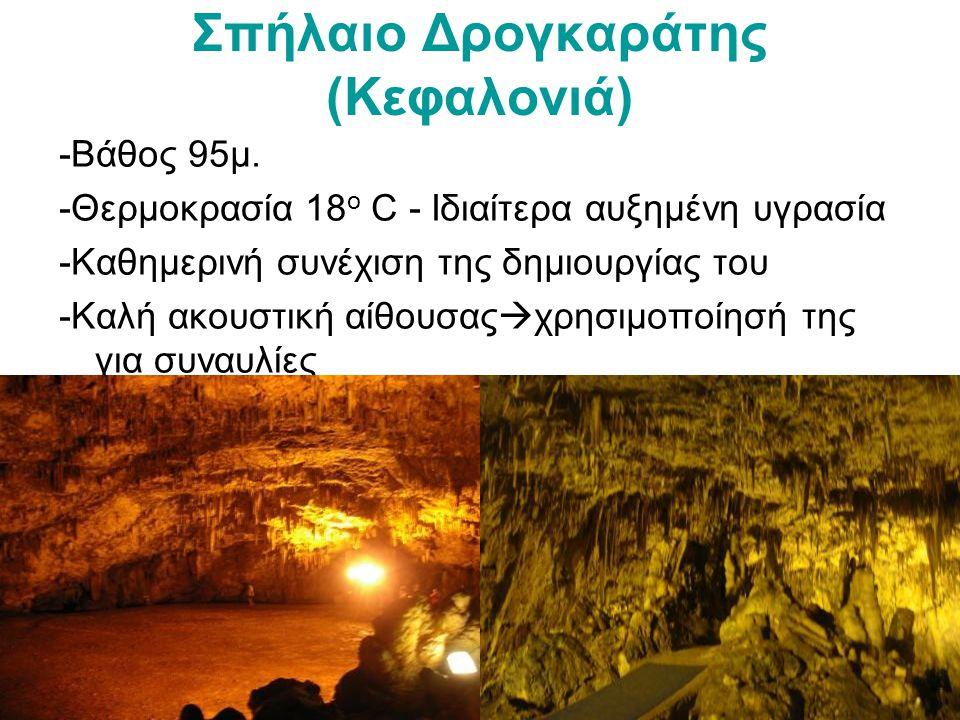 Σπήλαιο Δρογκαράτης (Κεφαλονιά) -Βάθος 95μ. -Θερμoκρασία 18 ο C - Ιδιαίτερα αυξημένη υγρασία -Καθημερινή συνέχιση της δημιουργίας του -Καλή ακουστική