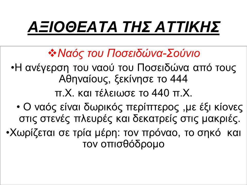 ΑΞΙΟΘΕΑΤΑ ΤΗΣ ΑΤΤΙΚΗΣ  Ναός του Ποσειδώνα-Σούνιο Η ανέγερση του ναού του Ποσειδώνα από τους Αθηναίους, ξεκίνησε το 444 π.Χ. και τέλειωσε το 440 π.Χ.