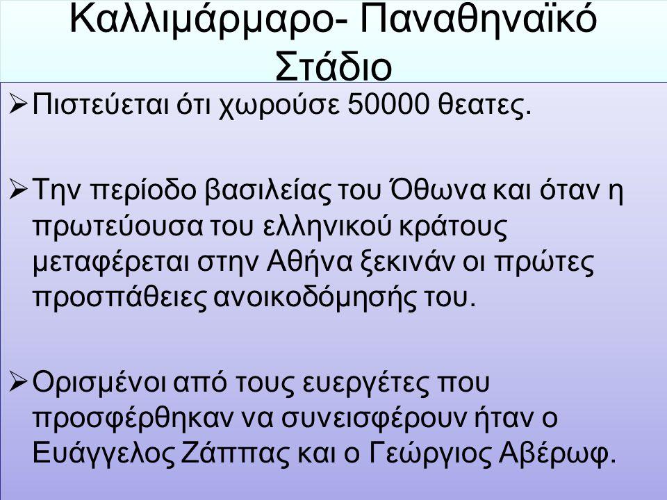 Καλλιμάρμαρο- Παναθηναϊκό Στάδιο  Πιστεύεται ότι χωρούσε 50000 θεατες.  Την περίοδο βασιλείας του Όθωνα και όταν η πρωτεύουσα του ελληνικού κράτους