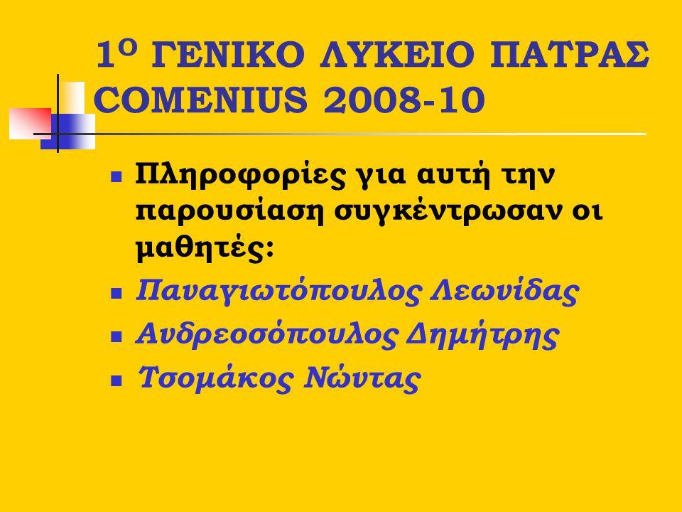 1 Ο ΓΕΝΙΚΟ ΛΥΚΕΙΟ ΠΑΤΡΑΣ COMENIUS 2008-10 Πληροφορίες για αυτή την παρουσίαση συγκέντρωσαν οι μαθητές: Παναγιωτόπουλος Λεωνίδας Ανδρεοσόπουλος Δημήτρη