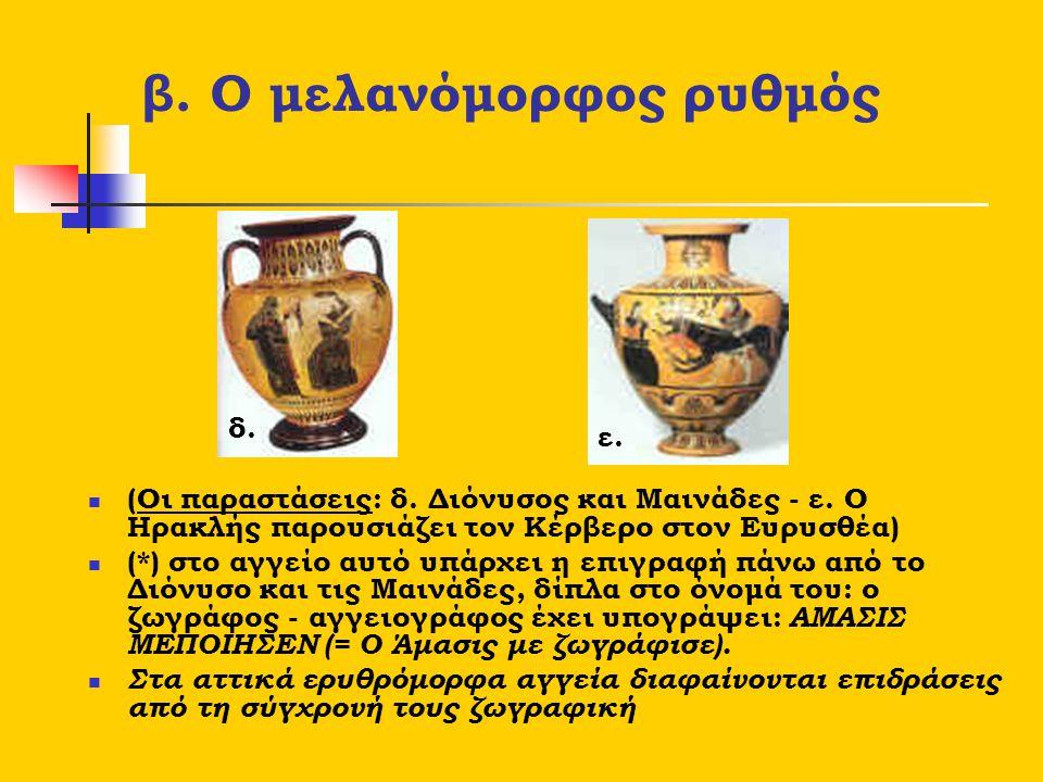 β. Ο μελανόμορφος ρυθμός (Οι παραστάσεις: δ. Διόνυσος και Μαινάδες - ε. Ο Ηρακλής παρουσιάζει τον Κέρβερο στον Ευρυσθέα) (*) στο αγγείο αυτό υπάρχει η