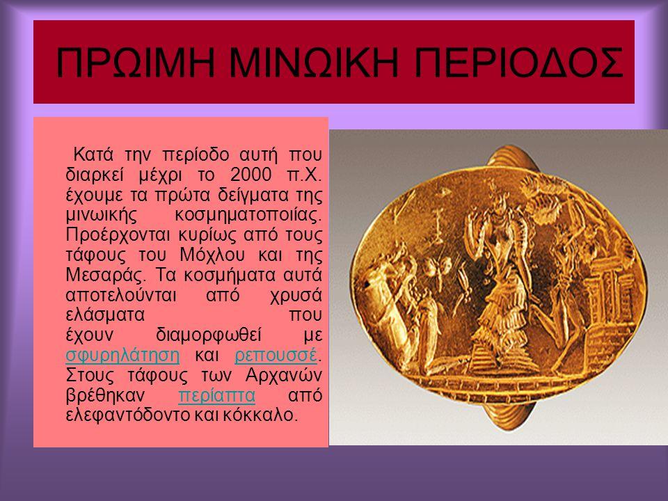 ΠΡΩΙΜΗ ΜΙΝΩΙΚΗ ΠΕΡΙΟΔΟΣ Κατά την περίοδο αυτή που διαρκεί μέχρι το 2000 π.Χ. έχουμε τα πρώτα δείγματα της μινωικής κοσμηματοποιίας. Προέρχονται κυρίως