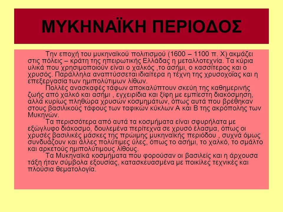 ΜΥΚΗΝΑΪΚΗ ΠΕΡΙΟΔΟΣ Την εποχή του μυκηναϊκού πολιτισμού (1600 – 1100 π. Χ) ακμάζει στις πόλεις – κράτη της ηπειρωτικής Ελλάδας η μεταλλοτεχνία. Τα κύρι