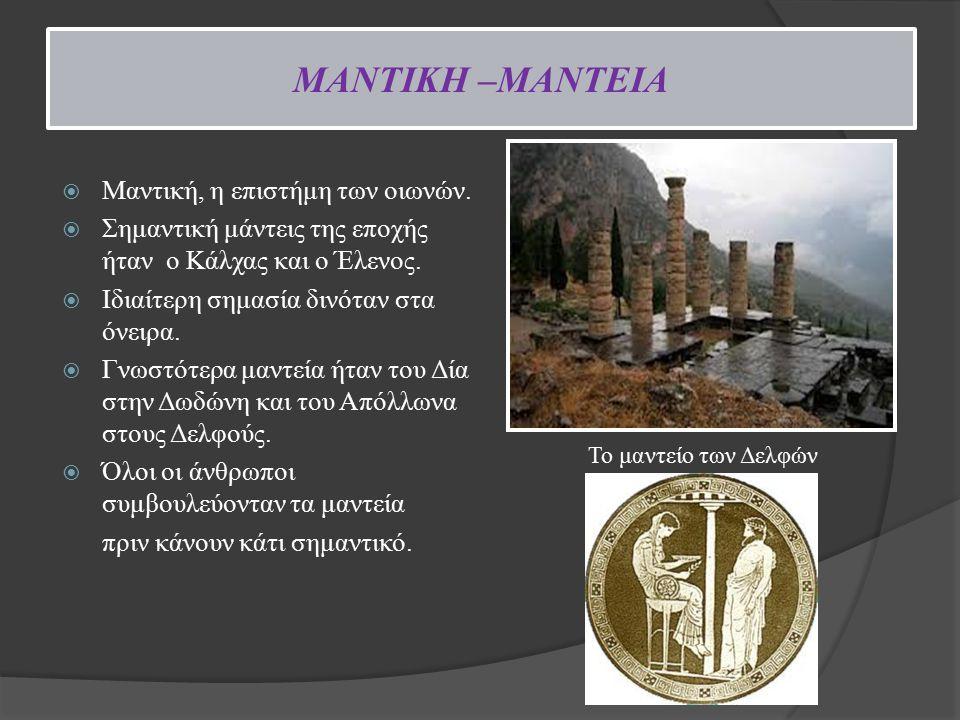 ΜΑΝΤΙΚΗ –ΜΑΝΤΕΙΑ  Μαντική, η επιστήμη των οιωνών.  Σημαντική μάντεις της εποχής ήταν ο Κάλχας και ο Έλενος.  Ιδιαίτερη σημασία δινόταν στα όνειρα.