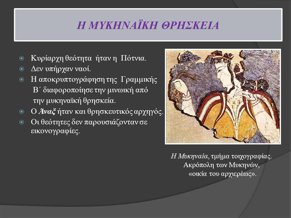 H ΜΥΚΗΝΑΪΚΗ ΘΡΗΣΚΕΙΑ  Κυρίαρχη θεότητα ήταν η Πότνια.  Δεν υπήρχαν ναοί.  Η αποκρυπτογράφηση της Γραμμικής Β΄ διαφοροποίησε την μινωική από την μυκ