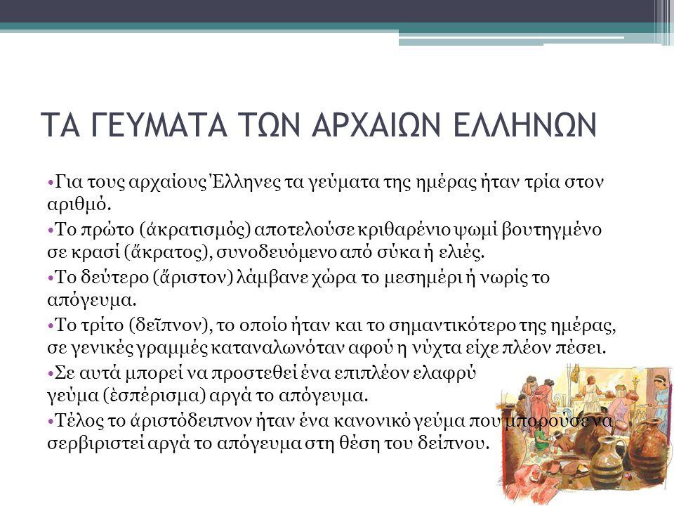 ΤΑ ΓΕΥΜΑΤΑ ΤΩΝ ΑΡΧΑΙΩΝ ΕΛΛΗΝΩΝ Για τους αρχαίους Έλληνες τα γεύματα της ημέρας ήταν τρία στον αριθμό. Το πρώτο ( ἀ κρατισμός) αποτελούσε κριθαρένιο ψω