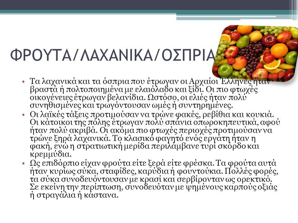 ΦΡΟΥΤΑ/ΛΑΧΑΝΙΚΑ/ΟΣΠΡΙΑ Τα λαχανικά και τα όσπρια που έτρωγαν οι Αρχαίοι Έλληνες ήταν βραστά ή πολτοποιημένα με ελαιόλαδο και ξίδι. Οι πιο φτωχές οικογ