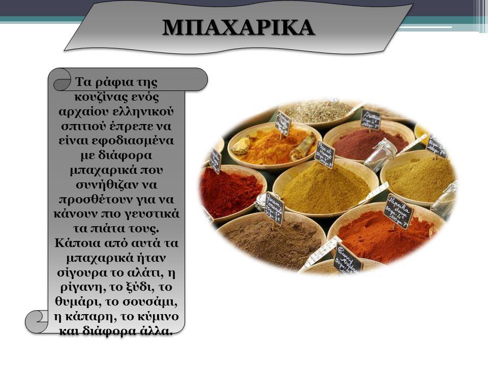 ΜΠΑΧΑΡΙΚΑ ΜΠΑΧΑΡΙΚΑ Τα ράφια της κουζίνας ενός αρχαίου ελληνικού σπιτιού έπρεπε να είναι εφοδιασμένα με διάφορα μπαχαρικά που συνήθιζαν να προσθέτουν