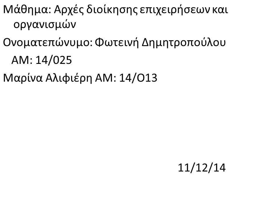 Μάθημα: Αρχές διοίκησης επιχειρήσεων και οργανισμών Ονοματεπώνυμο: Φωτεινή Δημητροπούλου ΑΜ: 14/025 Μαρίνα Αλιφιέρη ΑΜ: 14/Ο13 11/12/14