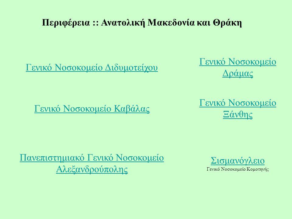 Περιφέρεια :: Ανατολική Μακεδονία και Θράκη Γενικό Νοσοκομείο Διδυμοτείχου Γενικό Νοσοκομείο Δράμας Γενικό Νοσοκομείο Καβάλας Γενικό Νοσοκομείο Ξάνθης