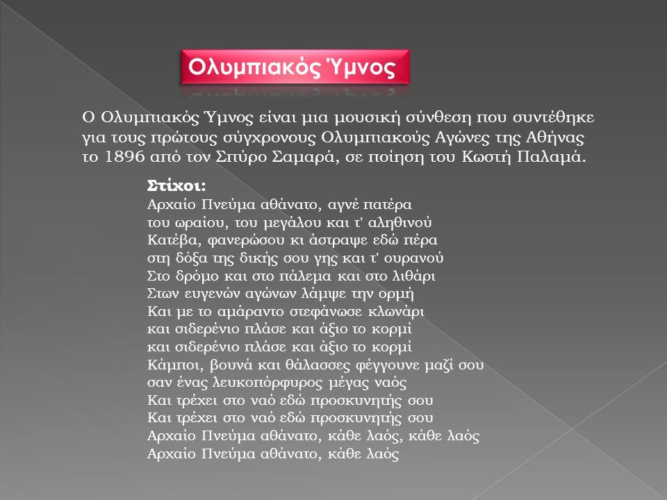 Ο Ολυμπιακός Ύμνος είναι μια μουσική σύνθεση που συντέθηκε για τους πρώτους σύγχρονους Ολυμπιακούς Αγώνες της Αθήνας το 1896 από τον Σπύρο Σαμαρά, σε ποίηση του Κωστή Παλαμά.
