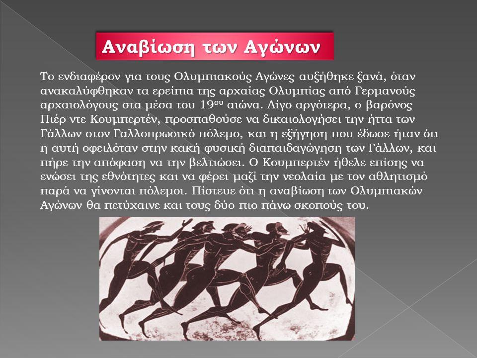 Αναβίωση των Αγώνων Το ενδιαφέρον για τους Ολυμπιακούς Αγώνες αυξήθηκε ξανά, όταν ανακαλύφθηκαν τα ερείπια της αρχαίας Ολυμπίας από Γερμανούς αρχαιολόγους στα μέσα του 19 ου αιώνα.