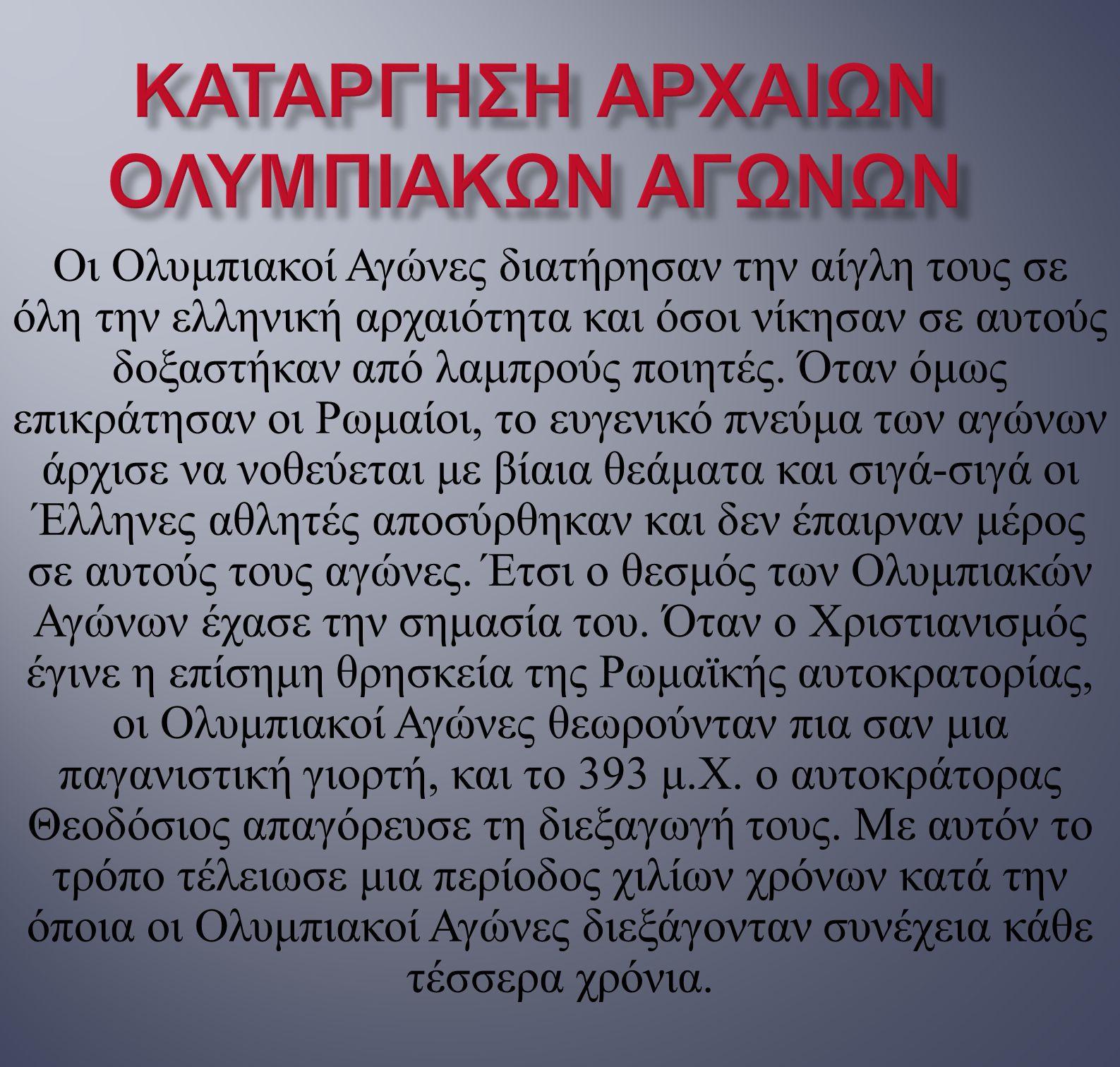 Οι Ολυμπιακοί Αγώνες διατήρησαν την αίγλη τους σε όλη την ελληνική αρχαιότητα και όσοι νίκησαν σε αυτούς δοξαστήκαν από λαμπρούς ποιητές. Όταν όμως επ