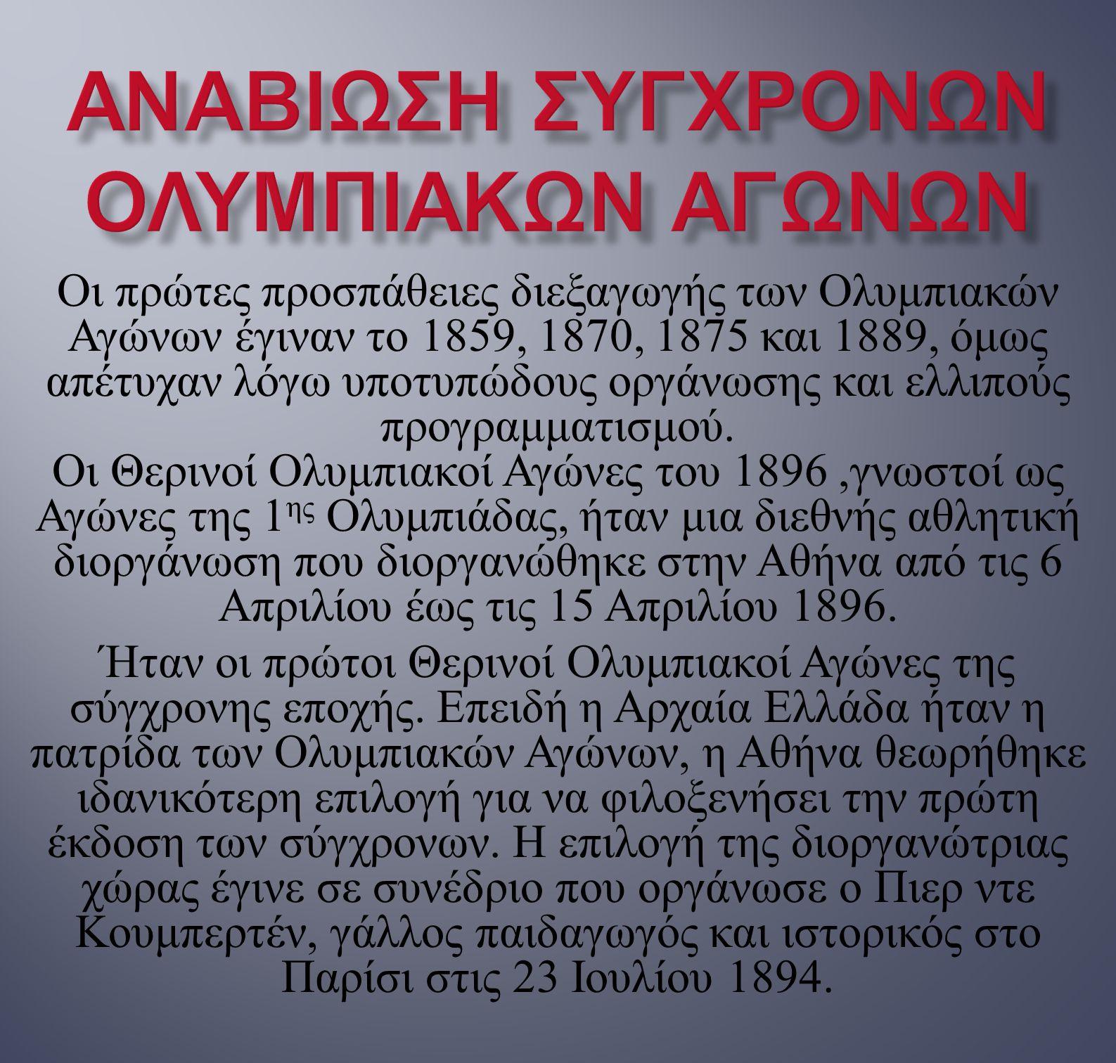 Οι πρώτες προσπάθειες διεξαγωγής των Ολυμπιακών Αγώνων έγιναν το 1859, 1870, 1875 και 1889, όμως απέτυχαν λόγω υποτυπώδους οργάνωσης και ελλιπούς προγ