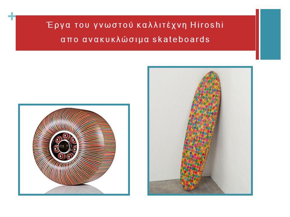 + Έργα του γνωστού καλλιτέχνη Hiroshi απο ανακυκλώσιμα skateboards