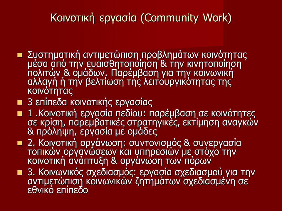 Κοινοτική εργασία (Community Work) Συστηματική αντιμετώπιση προβλημάτων κοινότητας μέσα από την ευαισθητοποίηση & την κινητοποίηση πολιτών & ομάδων.