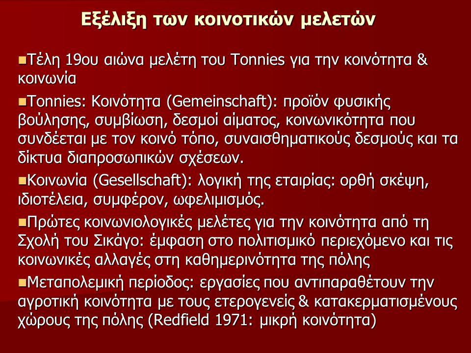 Εξέλιξη των κοινοτικών μελετών Τέλη 19ου αιώνα μελέτη του Tonnies για την κοινότητα & κοινωνία Τέλη 19ου αιώνα μελέτη του Tonnies για την κοινότητα & κοινωνία Τοnnies: Κοινότητα (Gemeinschaft): προϊόν φυσικής βούλησης, συμβίωση, δεσμοί αίματος, κοινωνικότητα που συνδέεται με τον κοινό τόπο, συναισθηματικούς δεσμούς και τα δίκτυα διαπροσωπικών σχέσεων.