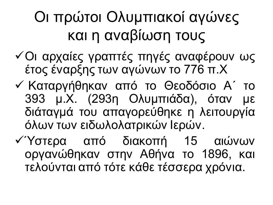 Οι πρώτοι Ολυμπιακοί αγώνες και η αναβίωση τους Οι αρχαίες γραπτές πηγές αναφέρουν ως έτος έναρξης των αγώνων το 776 π.Χ Καταργήθηκαν από το Θεοδόσιο