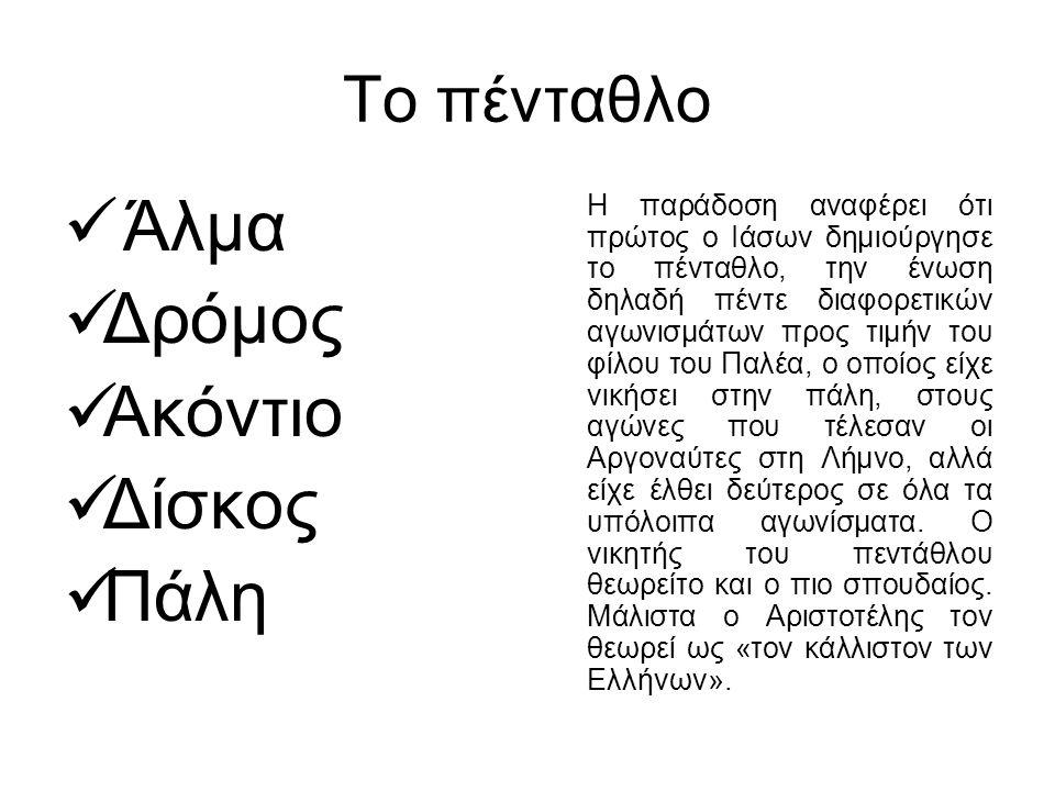 Το πένταθλο Άλμα Δρόμος Ακόντιο Δίσκος Πάλη Η παράδοση αναφέρει ότι πρώτος ο Ιάσων δημιούργησε το πένταθλο, την ένωση δηλαδή πέντε διαφορετικών αγωνισ