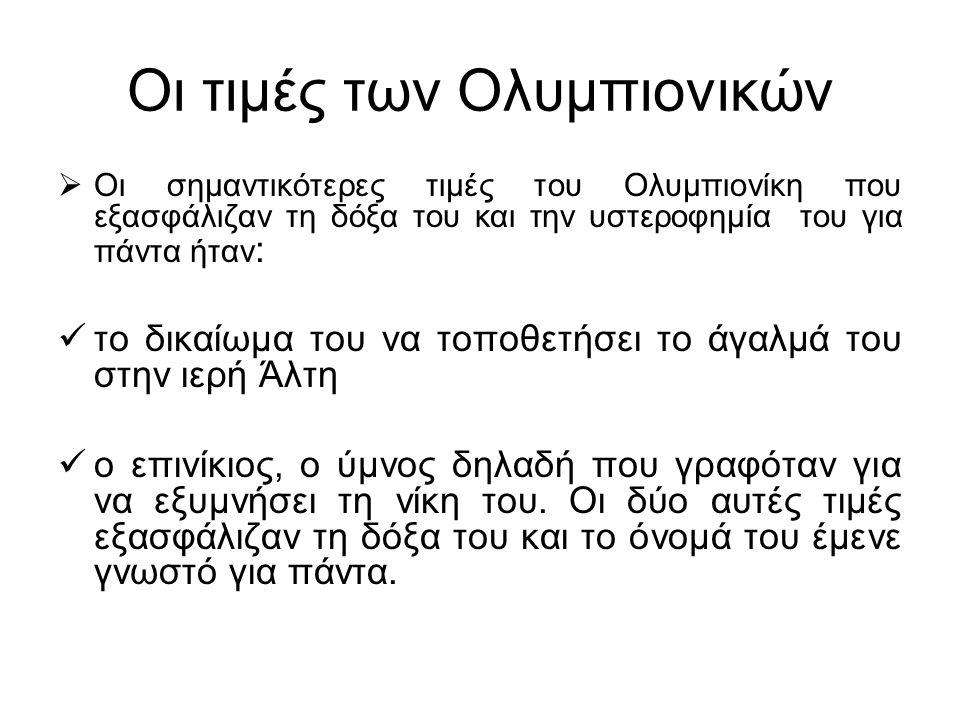Οι τιμές των Ολυμπιονικών  Οι σημαντικότερες τιμές του Ολυμπιονίκη που εξασφάλιζαν τη δόξα του και την υστεροφημία του για πάντα ήταν : το δικαίωμα τ