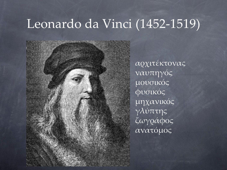 Leonardo da Vinci (1452-1519) αρχιτέκτονας ναυπηγός μουσικός φυσικός μηχανικός γλύπτης ζωγράφος ανατόμος