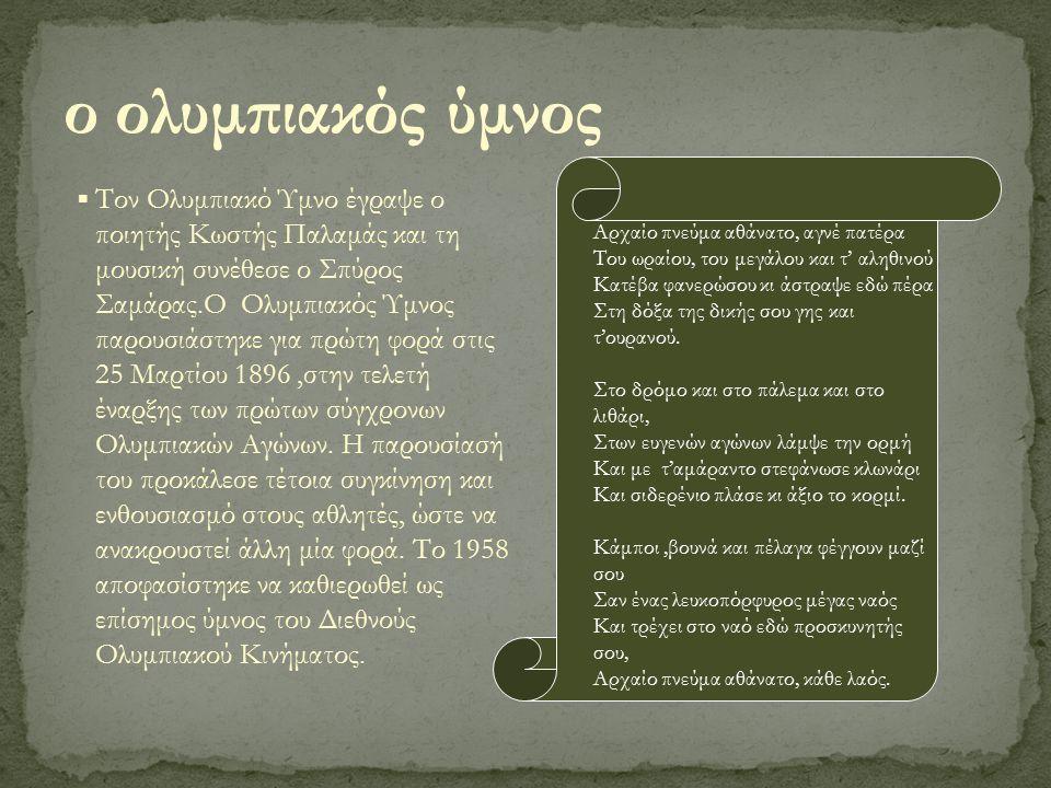 ▪ Τον Ολυμπιακό Ύμνο έγραψε ο ποιητής Κωστής Παλαμάς και τη μουσική συνέθεσε ο Σπύρος Σαμάρας.Ο Ολυμπιακός Ύμνος παρουσιάστηκε για πρώτη φορά στις 25 Μαρτίου 1896,στην τελετή έναρξης των πρώτων σύγχρονων Ολυμπιακών Αγώνων.