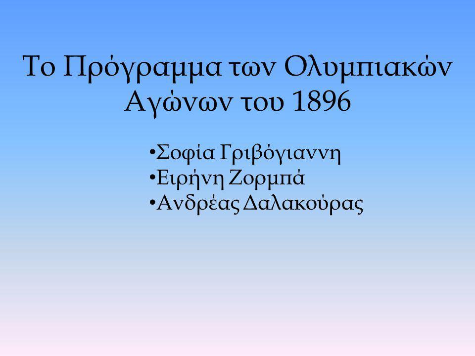 Το Πρόγραμμα των Ολυμπιακών Αγώνων του 1896 Σοφία Γριβόγιαννη Ειρήνη Ζορμπά Ανδρέας Δαλακούρας