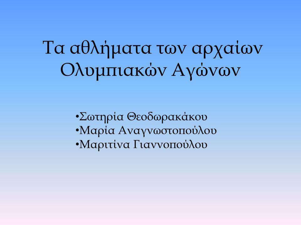 Τα αθλήματα των αρχαίων Ολυμπιακών Αγώνων Σωτηρία Θεοδωρακάκου Μαρία Αναγνωστοπούλου Μαριτίνα Γιαννοπούλου