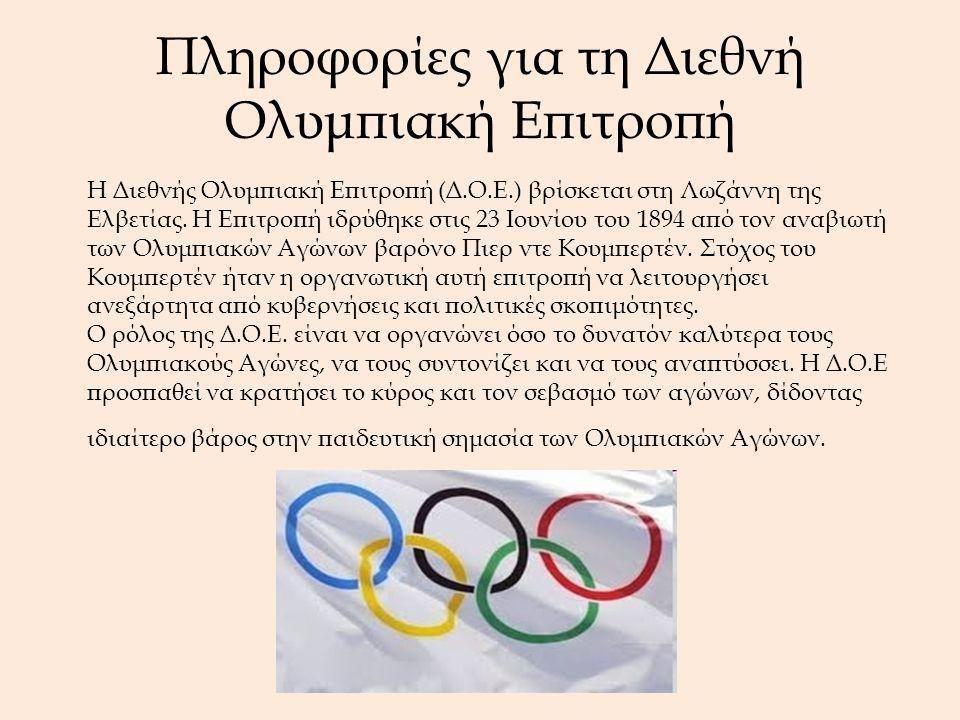 Πληροφορίες για τη Διεθνή Ολυμπιακή Επιτροπή Η Διεθνής Ολυμπιακή Επιτροπή (Δ.Ο.Ε.) βρίσκεται στη Λωζάννη της Ελβετίας. Η Επιτροπή ιδρύθηκε στις 23 Ιου