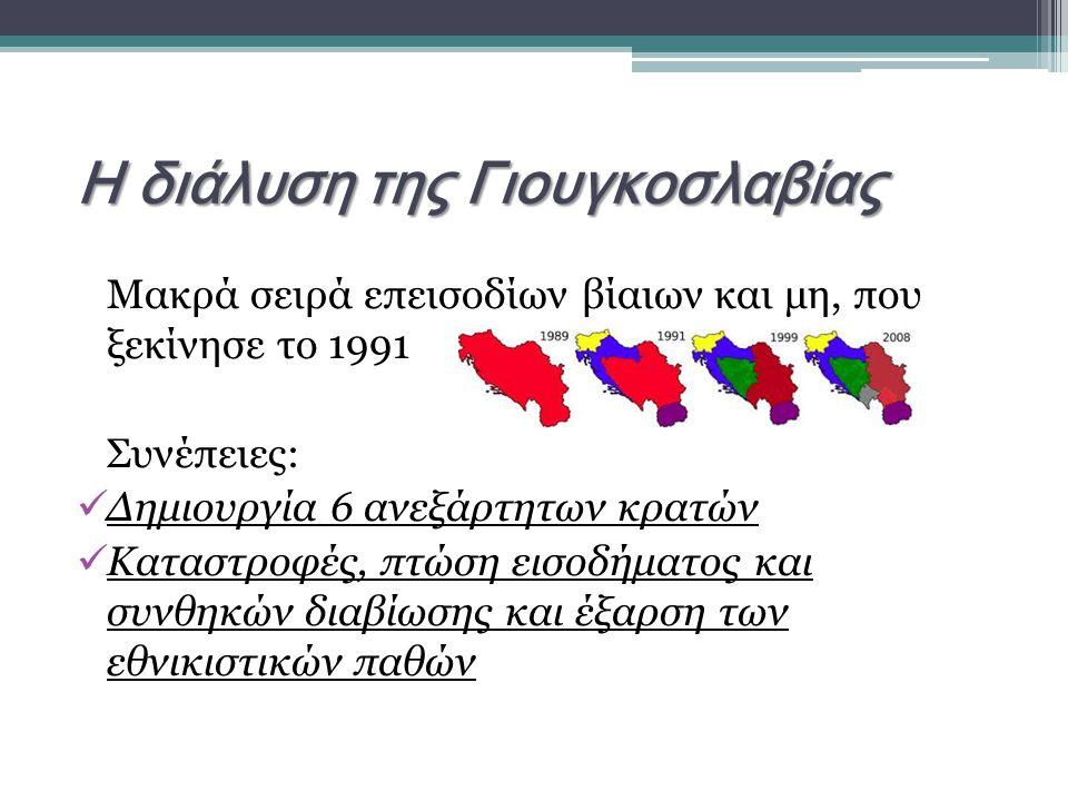 Η διάλυση της Γιουγκοσλαβίας Μακρά σειρά επεισοδίων βίαιων και μη, που ξεκίνησε το 1991 Συνέπειες: Δημιουργία 6 ανεξάρτητων κρατών Καταστροφές, πτώση