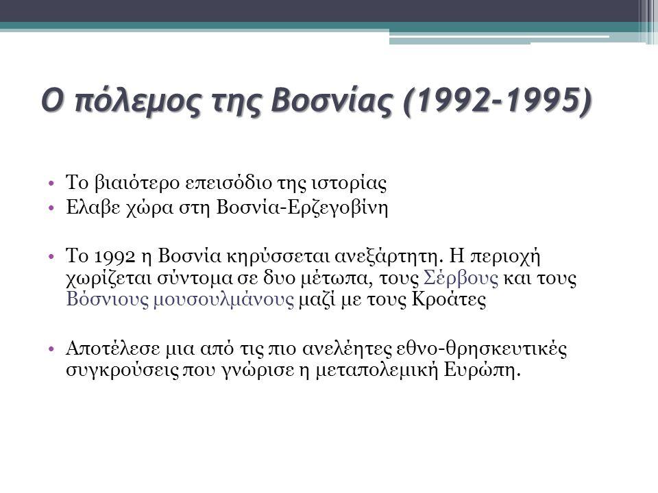 Ο πόλεμος της Βοσνίας (1992-1995) Το βιαιότερο επεισόδιο της ιστορίας Ελαβε χώρα στη Βοσνία-Ερζεγοβίνη Το 1992 η Βοσνία κηρύσσεται ανεξάρτητη. Η περιο