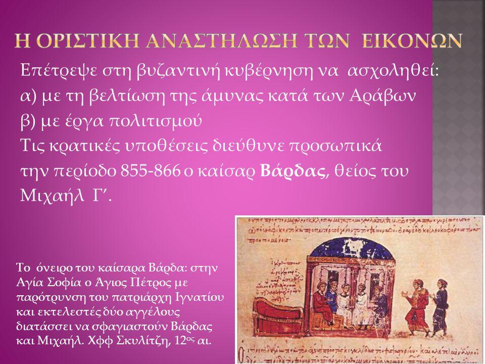 Επέτρεψε στη βυζαντινή κυβέρνηση να ασχοληθεί: α) με τη βελτίωση της άμυνας κατά των Αράβων β) με έργα πολιτισμού Τις κρατικές υποθέσεις διεύθυνε προσωπικά την περίοδο 855-866 ο καίσαρ Βάρδας, θείος του Μιχαήλ Γ'.