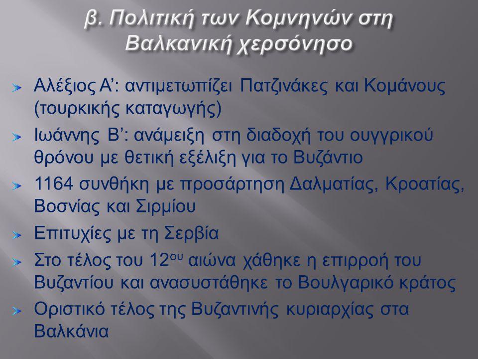 Αλέξιος Α ': αντιμετωπίζει Πατζινάκες και Κομάνους ( τουρκικής καταγωγής ) Ιωάννης Β ': ανάμειξη στη διαδοχή του ουγγρικού θρόνου με θετική εξέλιξη γι