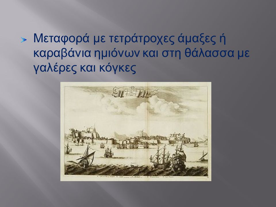 Μεταφορά με τετράτροχες άμαξες ή καραβάνια ημιόνων και στη θάλασσα με γαλέρες και κόγκες