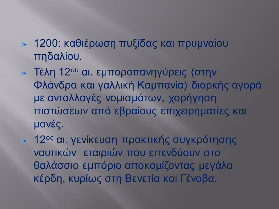 1200: καθιέρωση πυξίδας και πρυμναίου πηδαλίου. Τέλη 12 ου αι. εμποροπανηγύρεις ( στην Φλάνδρα και γαλλική Καμπανία ) διαρκής αγορά με ανταλλαγές νομι