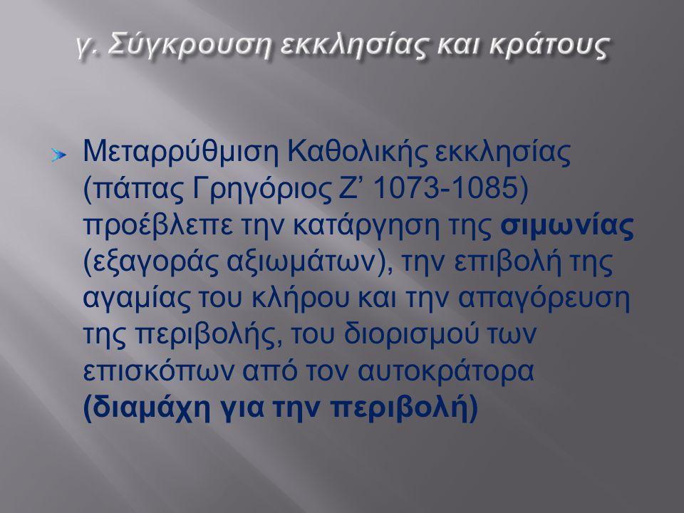 Μεταρρύθμιση Καθολικής εκκλησίας ( πάπας Γρηγόριος Ζ ' 1073-1085) προέβλεπε την κατάργηση της σιμωνίας ( εξαγοράς αξιωμάτων ), την επιβολή της αγαμίας