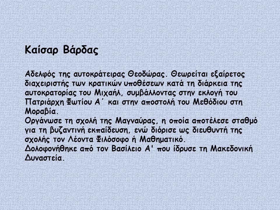 Καίσαρ Βάρδας Αδελφός της αυτοκράτειρας Θεοδώρας.
