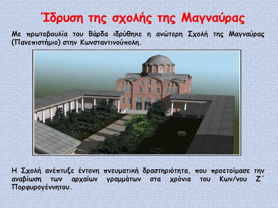Ίδρυση της σχολής της Μαγναύρας Με πρωτοβουλία του Βάρδα ιδρύθηκε η ανώτερη Σχολή της Μαγναύρας (Πανεπιστήμιο) στην Κωνσταντινούπολη.