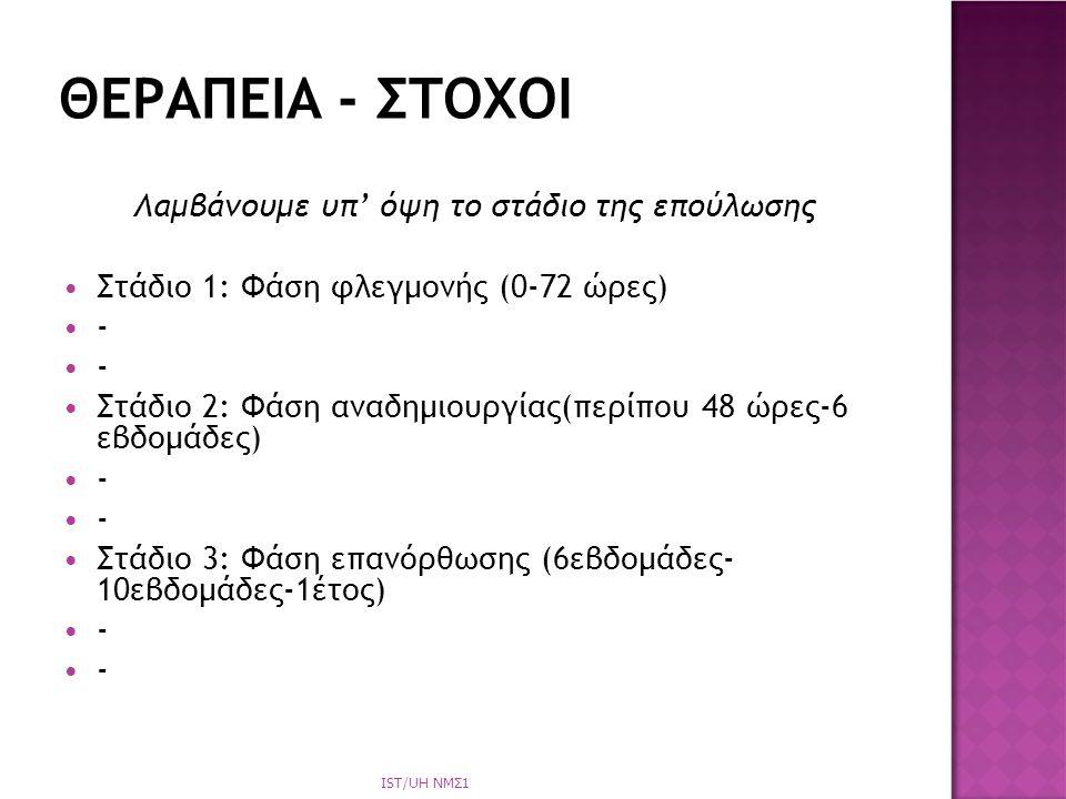Λαμβάνουμε υπ' όψη το στάδιο της επούλωσης Στάδιο 1: Φάση φλεγμονής (0-72 ώρες) - Στάδιο 2: Φάση αναδημιουργίας(περίπου 48 ώρες-6 εβδομάδες) - Στάδιο 3: Φάση επανόρθωσης (6εβδομάδες- 10εβδομάδες-1έτος) - ΘΕΡΑΠΕΙΑ - ΣΤΟΧΟΙ IST/UH NΜΣ1