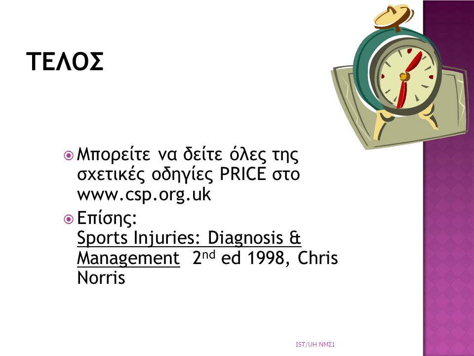  Μπορείτε να δείτε όλες της σχετικές οδηγίες PRICE στο www.csp.org.uk  Επίσης: Sports Injuries: Diagnosis & Management 2 nd ed 1998, Chris Norris ΤΕΛΟΣ IST/UH NΜΣ1