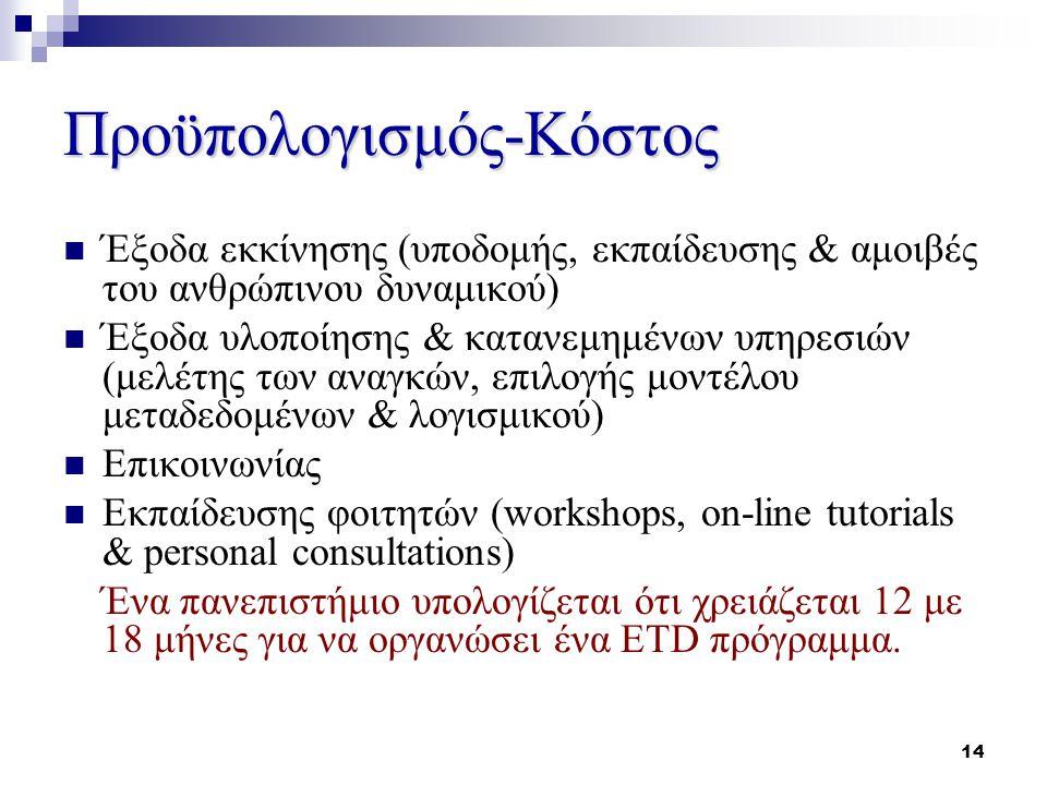 14 Προϋπολογισμός-Κόστος Έξοδα εκκίνησης (υποδομής, εκπαίδευσης & αμοιβές του ανθρώπινου δυναμικού) Έξοδα υλοποίησης & κατανεμημένων υπηρεσιών (μελέτης των αναγκών, επιλογής μοντέλου μεταδεδομένων & λογισμικού) Επικοινωνίας Εκπαίδευσης φοιτητών (workshops, on-line tutorials & personal consultations) Ένα πανεπιστήμιο υπολογίζεται ότι χρειάζεται 12 με 18 μήνες για να οργανώσει ένα ETD πρόγραμμα.