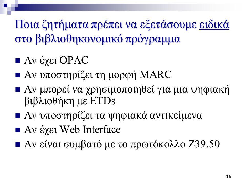 16 Ποια ζητήματα πρέπει να εξετάσουμε ειδικά στο βιβλιοθηκονομικό πρόγραμμα Αν έχει OPAC Αν υποστηρίζει τη μορφή MARC Αν μπορεί να χρησιμοποιηθεί για μια ψηφιακή βιβλιοθήκη με ETDs Αν υποστηρίζει τα ψηφιακά αντικείμενα Αν έχει Web Interface Αν είναι συμβατό με το πρωτόκολλο Ζ39.50