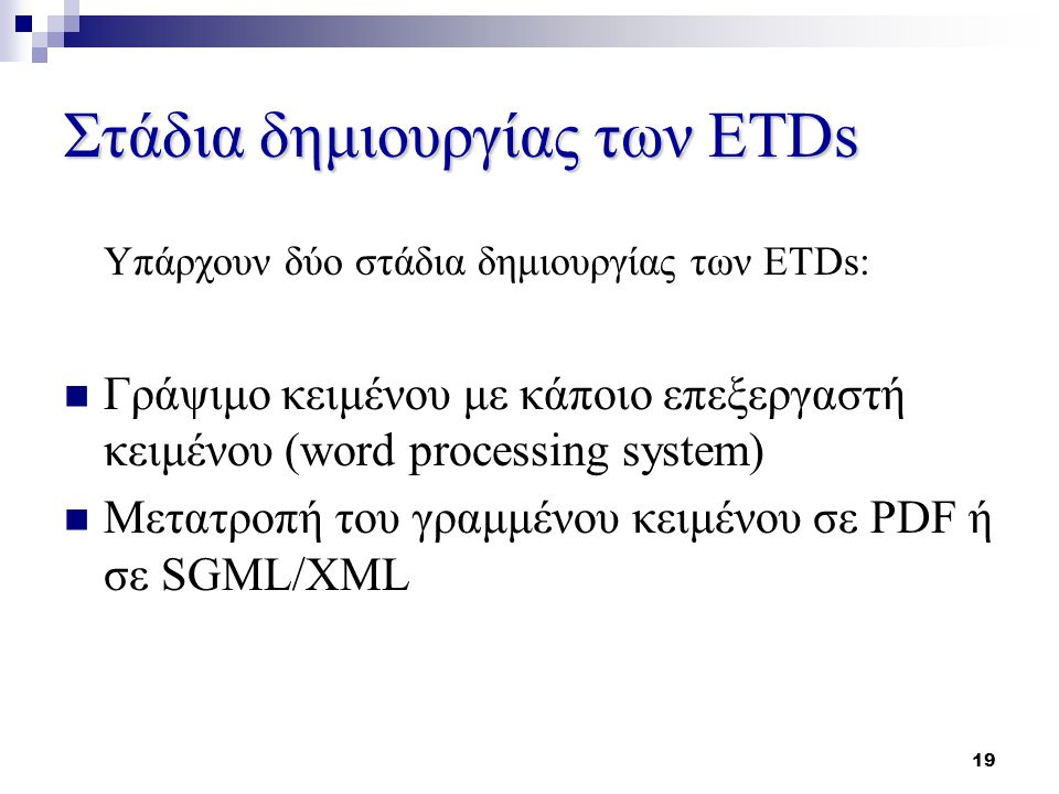 19 Στάδια δημιουργίας των ETDs Υπάρχουν δύο στάδια δημιουργίας των ETDs: Γράψιμο κειμένου με κάποιο επεξεργαστή κειμένου (word processing system) Μετατροπή του γραμμένου κειμένου σε PDF ή σε SGML/XML