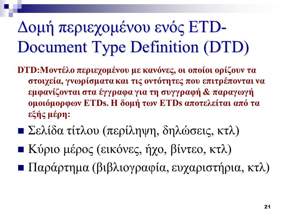 21 Δομή περιεχομένου ενός ETD- Document Type Definition (DTD) DTD:Μοντέλο περιεχομένου με κανόνες, οι οποίοι ορίζουν τα στοιχεία, γνωρίσματα και τις οντότητες που επιτρέπονται να εμφανίζονται στα έγγραφα για τη συγγραφή & παραγωγή ομοιόμορφων ETDs.