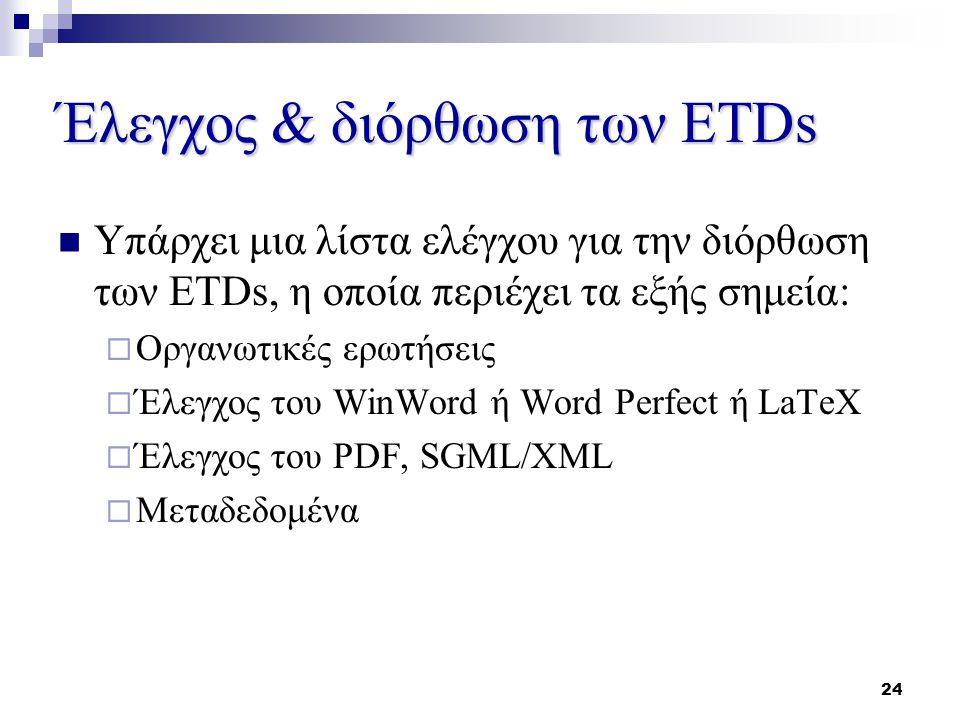 24 Έλεγχος & διόρθωση των ETDs Υπάρχει μια λίστα ελέγχου για την διόρθωση των ETDs, η οποία περιέχει τα εξής σημεία:  Οργανωτικές ερωτήσεις  Έλεγχος του WinWord ή Word Perfect ή LaTeX  Έλεγχος του PDF, SGML/XML  Μεταδεδομένα