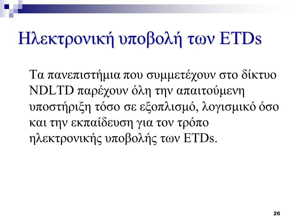 26 Ηλεκτρονική υποβολή των ETDs Τα πανεπιστήμια που συμμετέχουν στο δίκτυο NDLTD παρέχουν όλη την απαιτούμενη υποστήριξη τόσο σε εξοπλισμό, λογισμικό όσο και την εκπαίδευση για τον τρόπο ηλεκτρονικής υποβολής των ETDs.