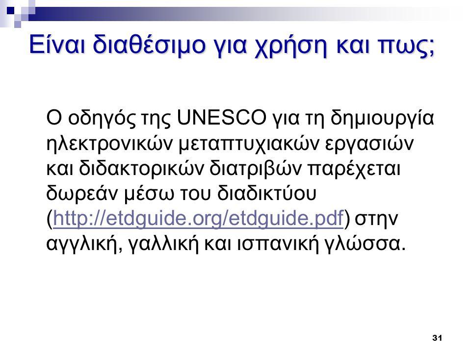 31 Είναι διαθέσιμο για χρήση και πως; Ο οδηγός της UNESCO για τη δημιουργία ηλεκτρονικών μεταπτυχιακών εργασιών και διδακτορικών διατριβών παρέχεται δωρεάν μέσω του διαδικτύου (http://etdguide.org/etdguide.pdf) στην αγγλική, γαλλική και ισπανική γλώσσα.http://etdguide.org/etdguide.pdf