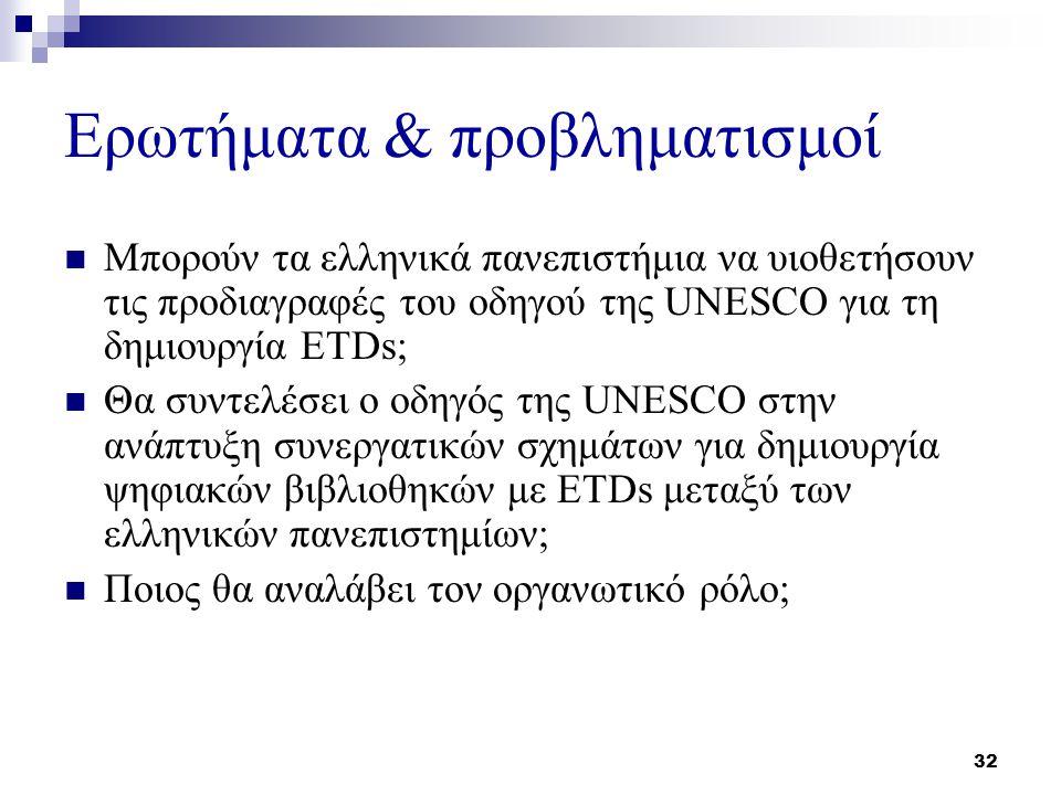 32 Ερωτήματα & προβληματισμοί Μπορούν τα ελληνικά πανεπιστήμια να υιοθετήσουν τις προδιαγραφές του οδηγού της UNESCO για τη δημιουργία ETDs; Θα συντελέσει ο οδηγός της UNESCO στην ανάπτυξη συνεργατικών σχημάτων για δημιουργία ψηφιακών βιβλιοθηκών με ETDs μεταξύ των ελληνικών πανεπιστημίων; Ποιος θα αναλάβει τον οργανωτικό ρόλο;